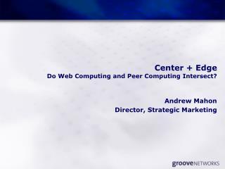 Center + Edge Do Web Computing and Peer Computing Intersect?