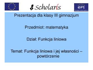 Prezentacja dla klasy III gimnazjum Przedmiot: matematyka Dzia?: Funkcja liniowa