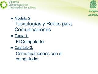 Módulo 2 : Tecnologías y Redes para Comunicaciones Tema 1: El Computador Capítulo 3: