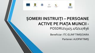 ȘOMERI INSTRUIȚI – PERSOANE ACTIVE PE PIAȚA MUNCII -  POSDRU/131/5.1/G/127836