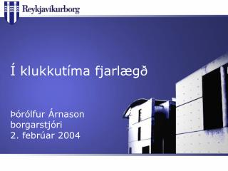 Í klukkutíma fjarlægð Þórólfur Árnason borgarstjóri 2. febrúar 2004