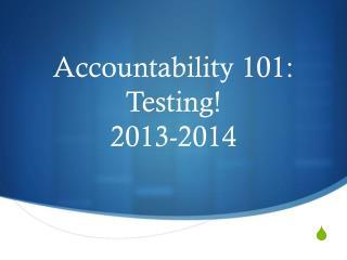 Accountability 101: Testing! 2013-2014