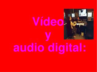 Vídeo  y  audio digital: