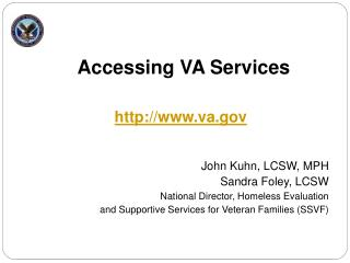 Accessing VA Services      John Kuhn, LCSW, MPH Sandra Foley, LCSW National Director, Homeless Evaluation  and Supportiv