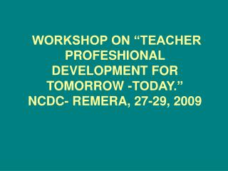 WORKSHOP ON  TEACHER   PROFESHIONAL DEVELOPMENT FOR TOMORROW -TODAY.  NCDC- REMERA, 27-29, 2009