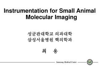 Instrumentation for Small Animal Molecular Imaging 성균관대학교 의과대학  삼성서울병원 핵의학과 최    용