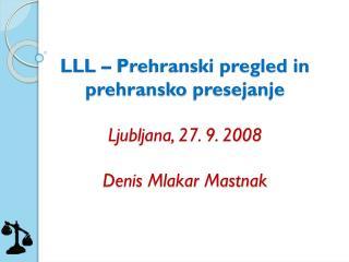 LLL – Prehranski pregled in prehransko  presejanje Ljubljana, 27. 9. 2008 Denis Mlakar Mastnak