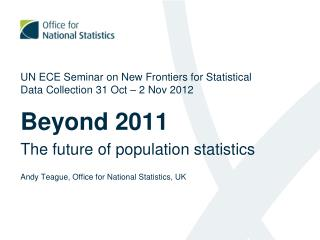 UN ECE Seminar on New Frontiers for Statistical Data Collection 31 Oct – 2 Nov 2012 Beyond 2011