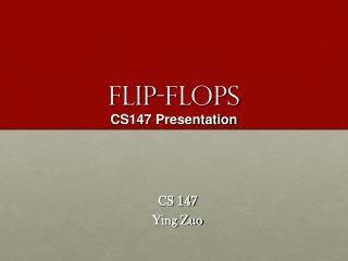 FLIP-FLOPS CS147 Presentation