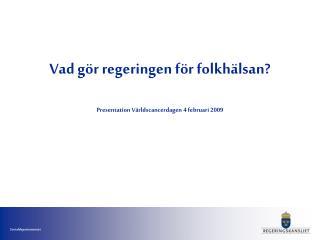 Vad gör regeringen för folkhälsan? Presentation Världscancerdagen 4 februari 2009
