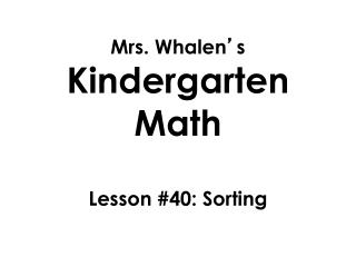 Mrs. Whalen ' s  Kindergarten Math Lesson  #40: Sorting