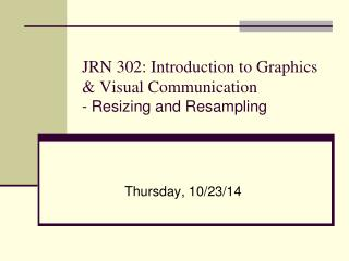 JRN 302: Introduction to Graphics & Visual Communication - Resizing and Resampling