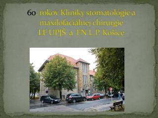 60 . rokov Kliniky stomatológie a  maxilofaciálnej  chirurgie  LF UPJŠ  a  FN L.P. Košice