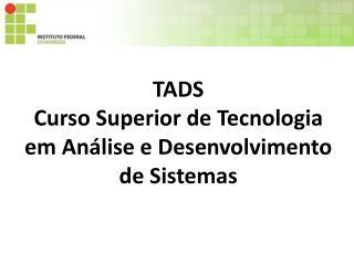 TADS Curso Superior de Tecnologia em Análise e Desenvolvimento de Sistemas