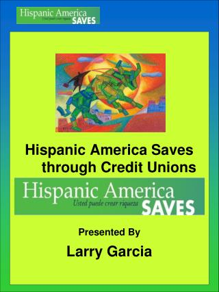 Hispanic America Saves through Credit Unions Presented By Larry Garcia