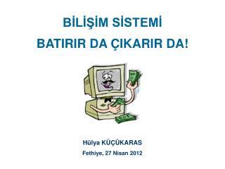 BİLİŞİM SİSTEMİ BATIRIR DA ÇIKARIR DA!  Hülya KÜÇÜKARAS Fethiye, 27 Nisan 2012