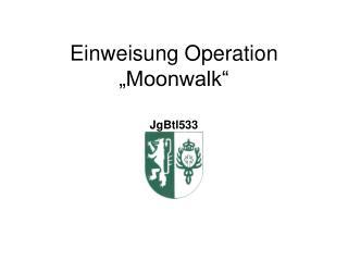 """Einweisung Operation """"Moonwalk"""""""