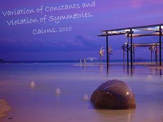 Variation of Constants and Violation of Symmetries,   Cairns , 2010