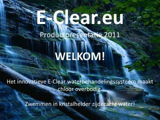 E-Clear.eu Productpresentatie 2011 WELKOM!