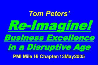 Tom Peters�   Re-Imagine! Business Excellence in a Disruptive Age PMI Mile Hi Chapter/13May2005