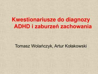 Kwestionariusze do diagnozy ADHD i zaburzeń zachowania Tomasz Wolańczyk, Artur Kołakowski