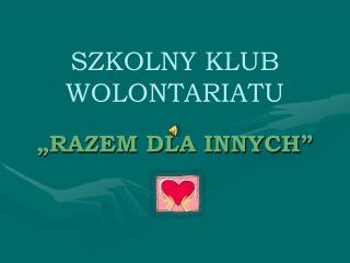 """SZKOLNY KLUB WOLONTARIATU """"RAZEM DLA INNYCH"""""""