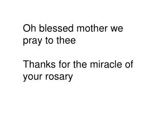 Oh blessed mother we pray to thee Thanks for the miracle of your rosary