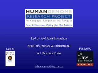 Led by Prof Mark Henaghan Multi-disciplinary & International incl  Bioethics Centre