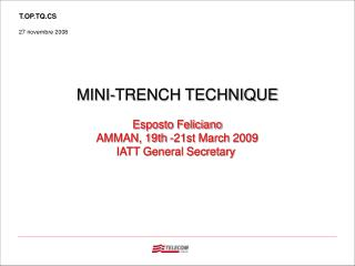 MINI-TRENCH TECHNIQUE Esposto Feliciano AMMAN, 19th -21st March 2009 IATT General Secretary