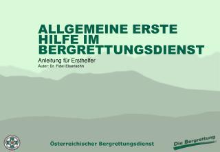 ALLGEMEINE ERSTE HILFE IM BERGRETTUNGSDIENST Anleitung für Ersthelfer Autor: Dr. Fidel Elsensohn