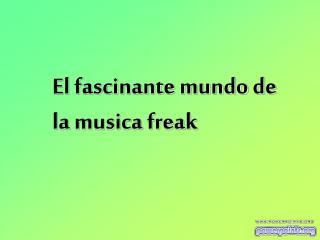El fascinante mundo de la musica freak