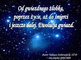 Od gwiezdnego żłobka,  poprzez życie, aż do śmierci  i jeszcze dalej. Ewolucja gwiazd.
