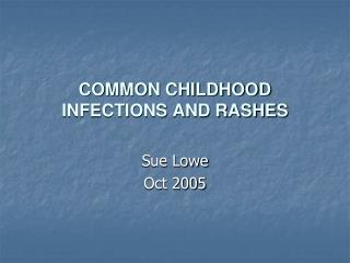 COMMON CHILDHOOD INFECTIONS AND RASHES