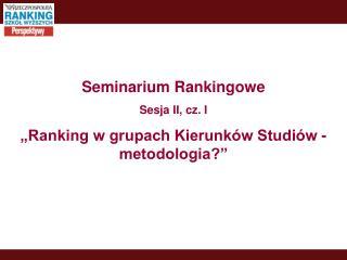 """Seminarium Rankingowe Sesja II, cz. I """"Ranking w grupach Kierunków Studiów - metodologia?"""""""