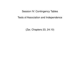 Session IV: Contingency Tables Tests of Association and Independence 	(Zar, Chapters 23, 24.10)