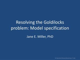 Resolving the Goldilocks problem: Model specification