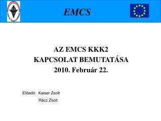 AZ  EMCS KKK2 KAPCSOLAT BEMUTATÁSA  2010. Február 22.