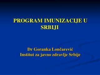 PROGRAM IMUNIZACIJE U SRBIJI  Dr  Goranka  Lon čarević  Institut za javno zdravlje Srbije