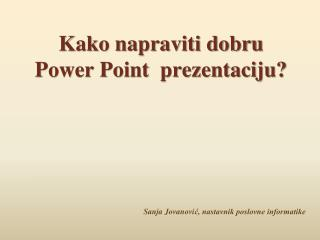 Kako napraviti dobru  Power Point  prezentaciju?