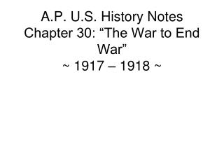 "A.P. U.S. History Notes Chapter 30: ""The War to End War"" ~ 1917 – 1918 ~"