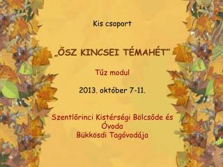 """Kis csoport """"ŐSZ KINCSEI TÉMAHÉT"""" Tűz modul 2013. október 7-11."""