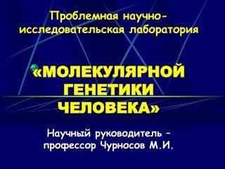 Проблемная научно-исследовательская лаборатория «МОЛЕКУЛЯРНОЙ ГЕНЕТИКИ ЧЕЛОВЕКА»