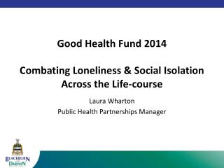 Good Health Fund 2014 Combating Loneliness  & Social  Isolation Across the Life-course