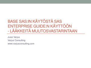 BASE SAS:IN KÄYTÖSTÄ SAS ENTERPRISE GUIDE:N KÄYTTÖÖN  -  lääkkeitä muutosvastarintaan