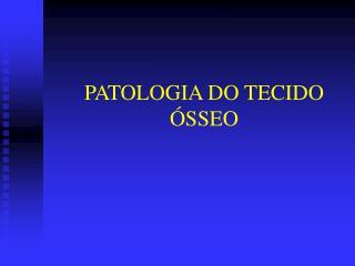 PATOLOGIA DO TECIDO  SSEO