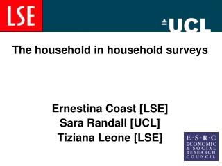 The household in household surveys Ernestina Coast [LSE] Sara Randall [UCL] Tiziana Leone [LSE]