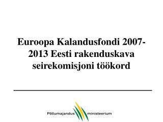 Euroopa Kalandusfondi 2007-2013 Eesti rakenduskava seirekomisjoni töökord