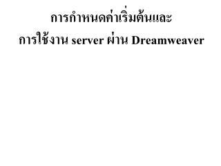 การกำหนดค่าเริ่มต้นและ การใช้งาน  server  ผ่าน  Dreamweaver
