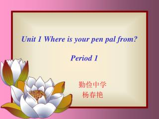 Unit 1 Where is your pen pal from?      Period 1