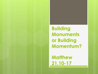 Building Monuments or Building Momentum? Matthew 21.10-17